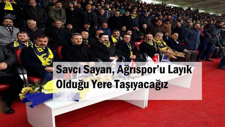 Savcı Sayan, Ağrıspor'u Layık Olduğu Yere Taşıyacağız!